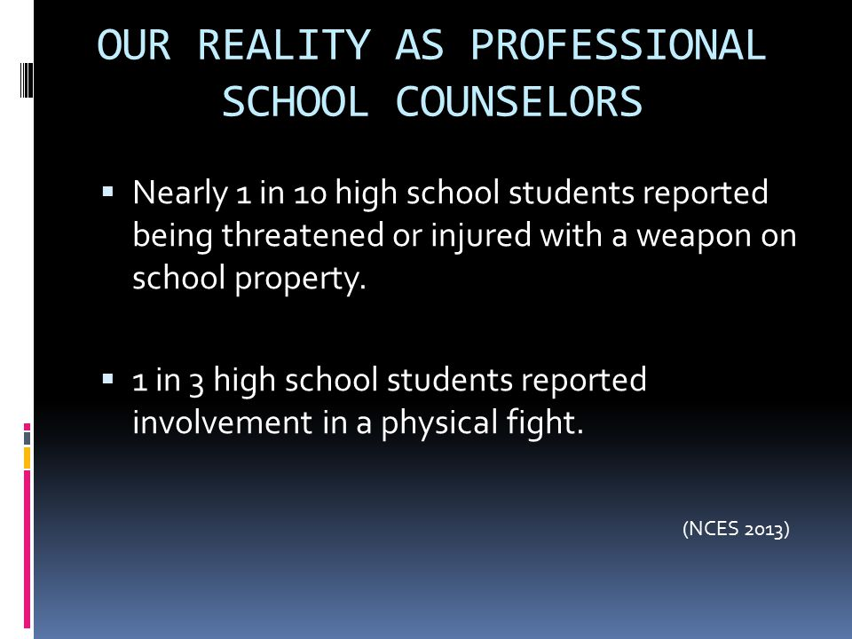 OUR REALITY AS PROFESSIONAL SCHOOL COUNSELORS  Nearly 1 in 10 high school students reported being threatened or injured with a weapon on school prope