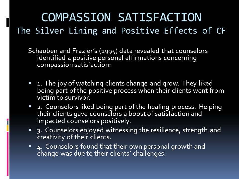 COMPASSION SATISFACTION The Silver Lining and Positive Effects of CF Schauben and Frazier's (1995) data revealed that counselors identified 4 positive