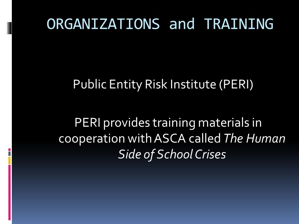 ORGANIZATIONS and TRAINING Public Entity Risk Institute (PERI) PERI provides training materials in cooperation with ASCA called The Human Side of Scho