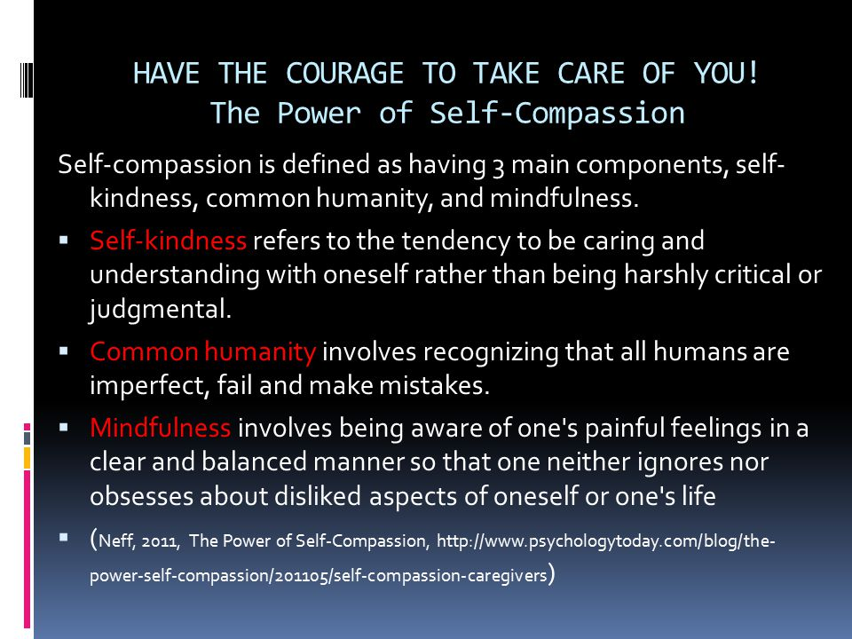 HAVE THE COURAGE TO TAKE CARE OF YOU! The Power of Self-Compassion Self-compassion is defined as having 3 main components, self- kindness, common huma