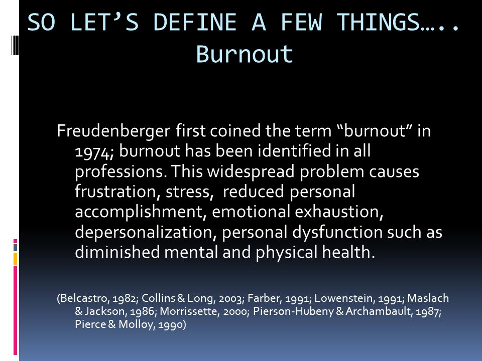 "SO LET'S DEFINE A FEW THINGS….. Burnout Freudenberger first coined the term ""burnout"" in 1974; burnout has been identified in all professions. This wi"