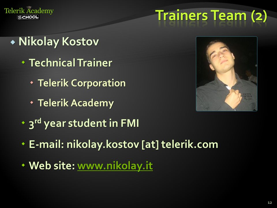  Nikolay Kostov  Technical Trainer  Telerik Corporation  Telerik Academy  3 rd year student in FMI  E-mail: nikolay.kostov [at] telerik.com  Web site: www.nikolay.it www.nikolay.it 12