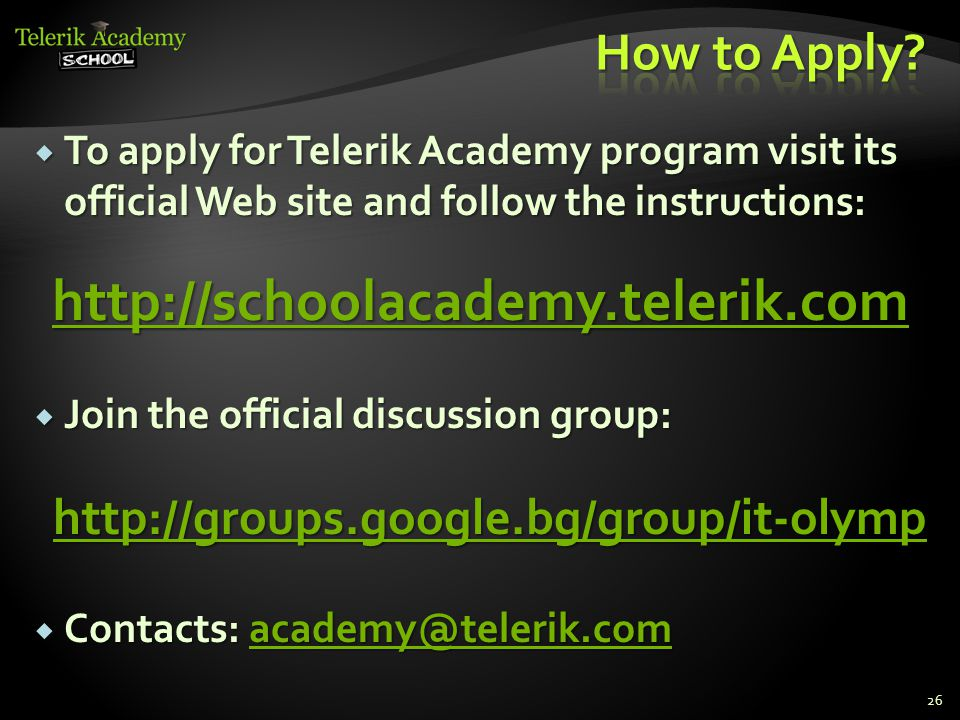  To apply for Telerik Academy program visit its official Web site and follow the instructions: http://schoolacademy.telerik.com  Join the official discussion group: http://groups.google.bg/group/it-olymp  Contacts: academy@telerik.com academy@telerik.com 26