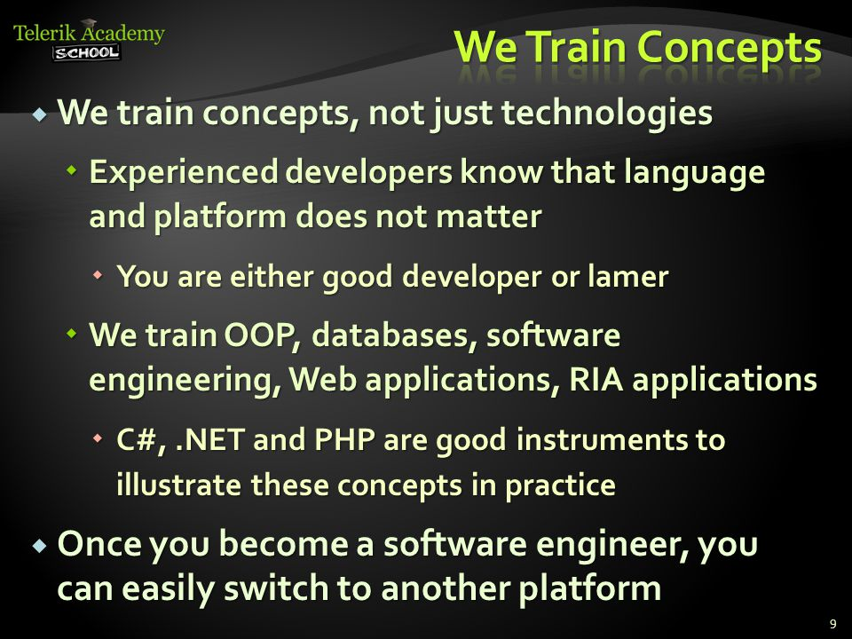  We train concepts, not just technologies  Experienced developers know that language and platform does not matter  You are either good developer or lamer  We train OOP, databases, software engineering, Web applications, RIA applications  C#,.NET and PHP are good instruments to illustrate these concepts in practice  Once you become a software engineer, you can easily switch to another platform 9