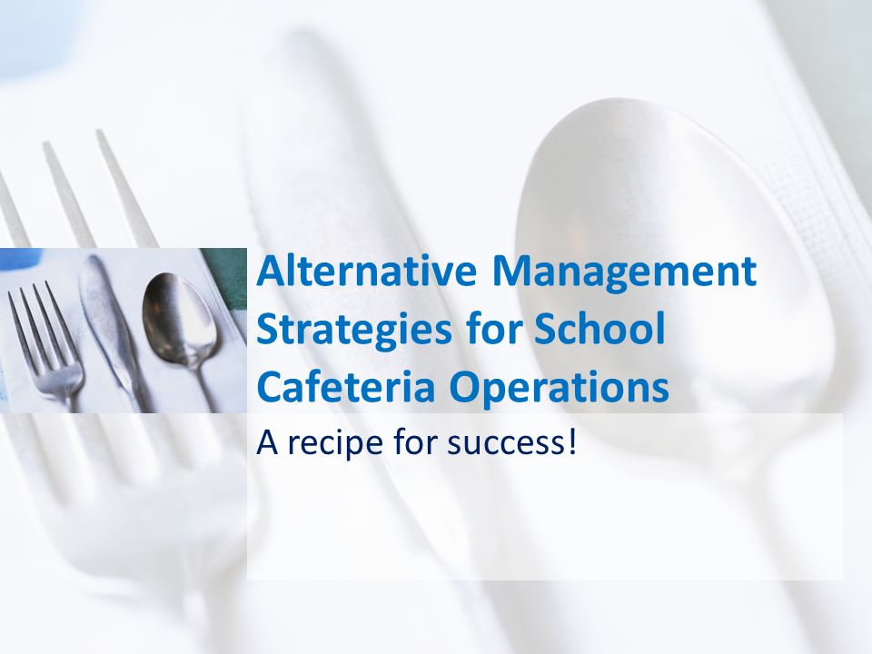 Alternative Management Strategies for School Cafeteria Operations A recipe for success!