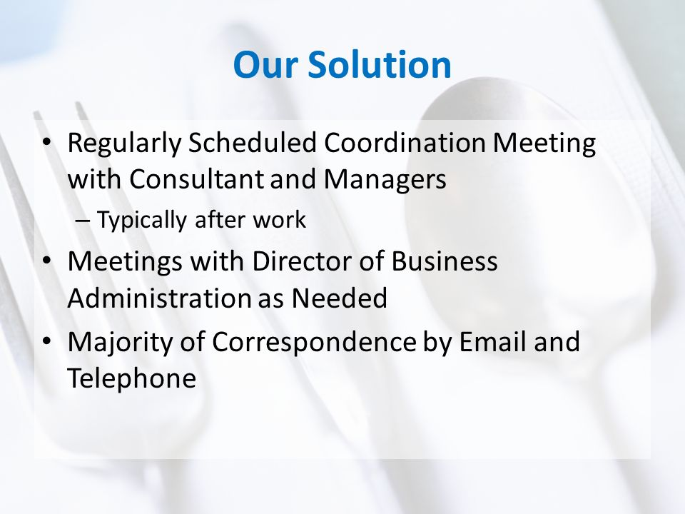 Our Solution Regularly Scheduled Coordination Meeting with Consultant and Managers – Typically after work Meetings with Director of Business Administration as Needed Majority of Correspondence by Email and Telephone