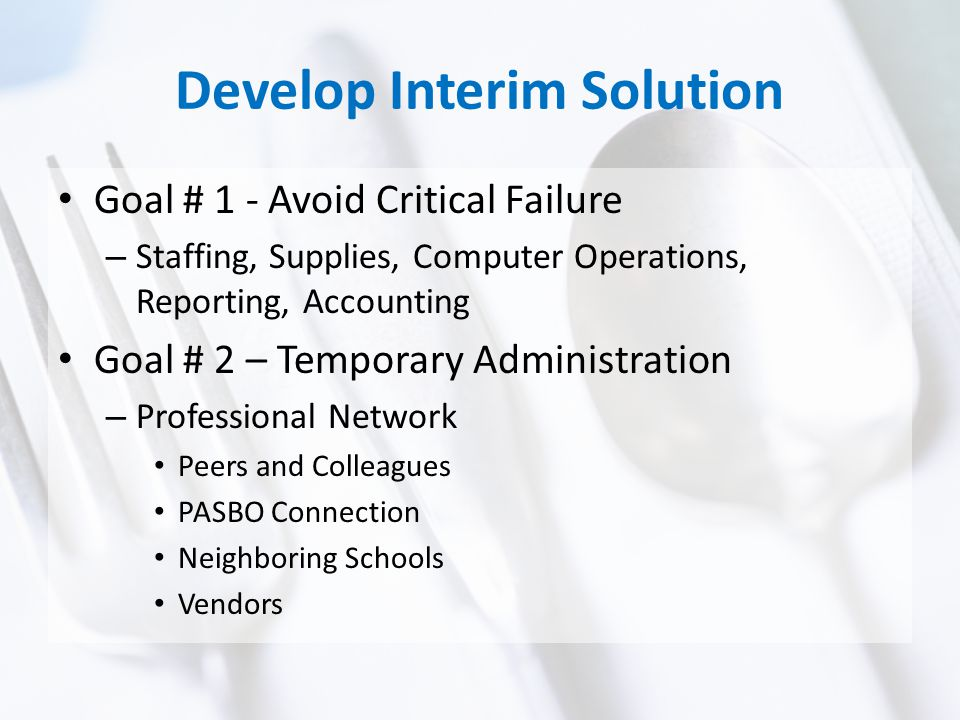 Develop Interim Solution Goal # 1 - Avoid Critical Failure – Staffing, Supplies, Computer Operations, Reporting, Accounting Goal # 2 – Temporary Administration – Professional Network Peers and Colleagues PASBO Connection Neighboring Schools Vendors