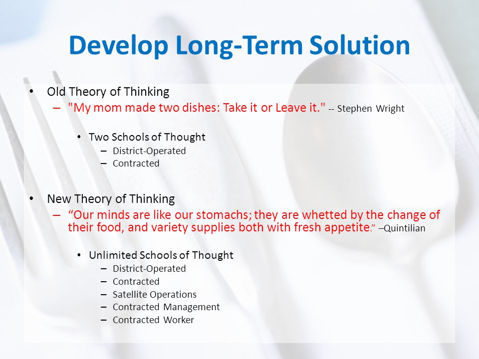 Develop Long-Term Solution Old Theory of Thinking – My mom made two dishes: Take it or Leave it. -- Stephen Wright Two Schools of Thought – District-Operated – Contracted New Theory of Thinking – Our minds are like our stomachs; they are whetted by the change of their food, and variety supplies both with fresh appetite. –Quintilian Unlimited Schools of Thought – District-Operated – Contracted – Satellite Operations – Contracted Management – Contracted Worker
