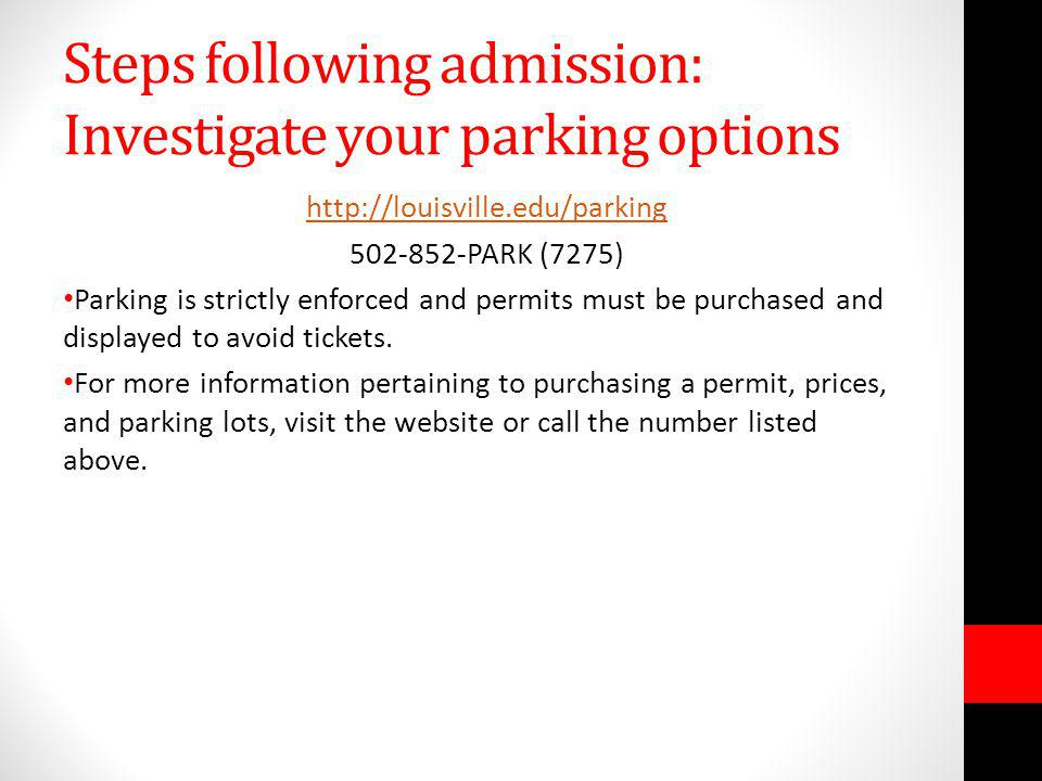 Steps following admission: Investigate your parking options http://louisville.edu/parking 502-852-PARK (7275) Parking is strictly enforced and permits