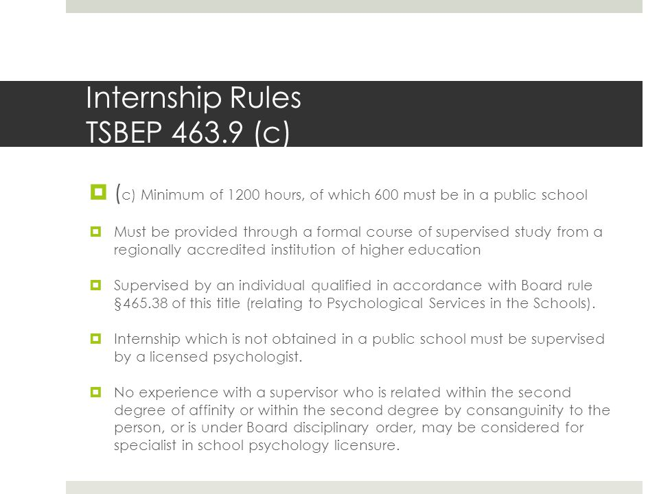 Internship Rules TSBEP 463.9 (c)  ( c) Minimum of 1200 hours, of which 600 must be in a public school  Must be provided through a formal course of supervised study from a regionally accredited institution of higher education  Supervised by an individual qualified in accordance with Board rule §465.38 of this title (relating to Psychological Services in the Schools).