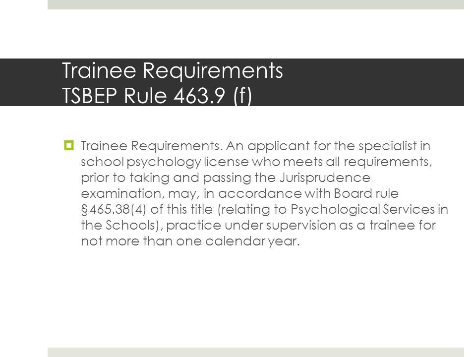 Trainee Requirements TSBEP Rule 463.9 (f)  Trainee Requirements.