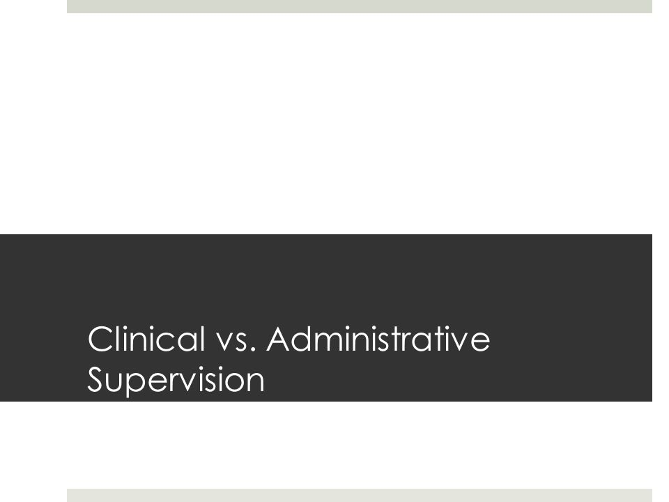 Clinical vs. Administrative Supervision