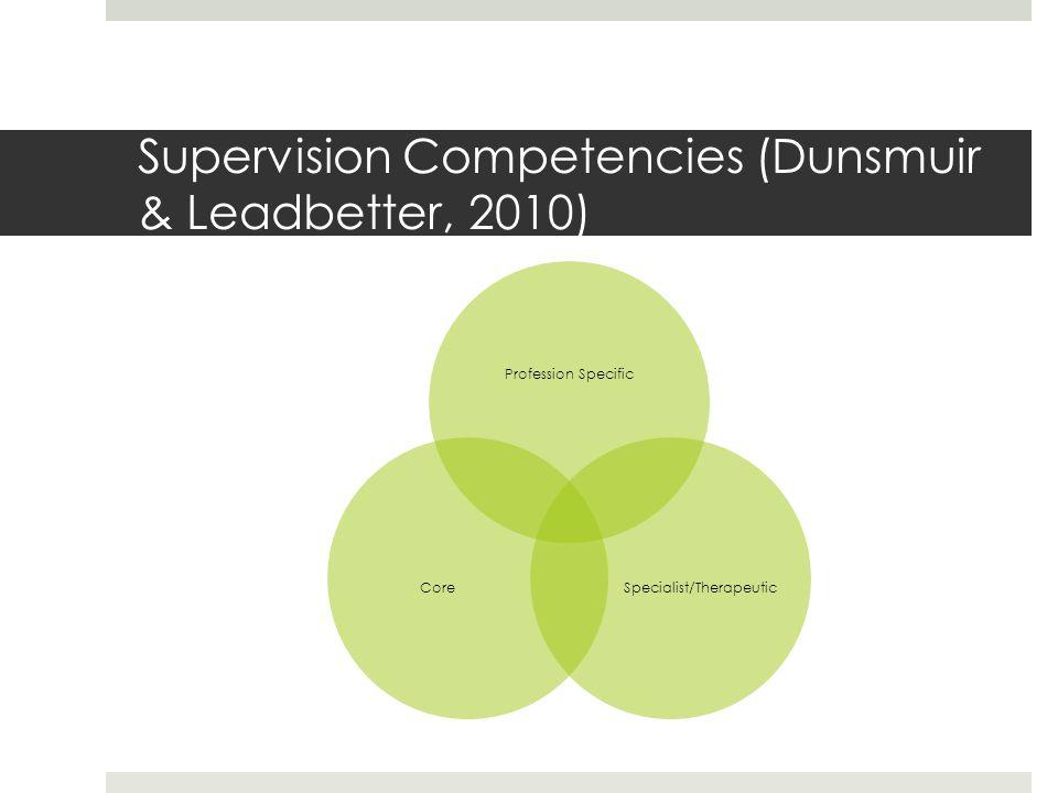 Supervision Competencies (Dunsmuir & Leadbetter, 2010) Profession Specific Specialist/TherapeuticCore