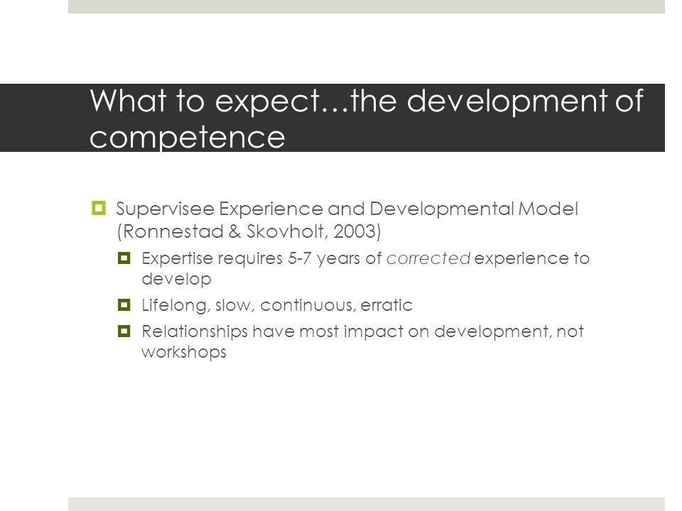  Supervisee Experience and Developmental Model (Ronnestad & Skovholt, 2003)  Expertise requires 5-7 years of corrected experience to develop  Lifelong, slow, continuous, erratic  Relationships have most impact on development, not workshops What to expect…the development of competence