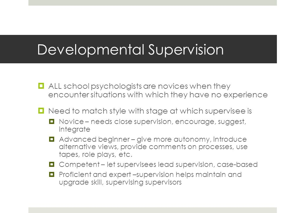 Developmental Supervision  ALL school psychologists are novices when they encounter situations with which they have no experience  Need to match style with stage at which supervisee is  Novice – needs close supervision, encourage, suggest, integrate  Advanced beginner – give more autonomy, introduce alternative views, provide comments on processes, use tapes, role plays, etc.