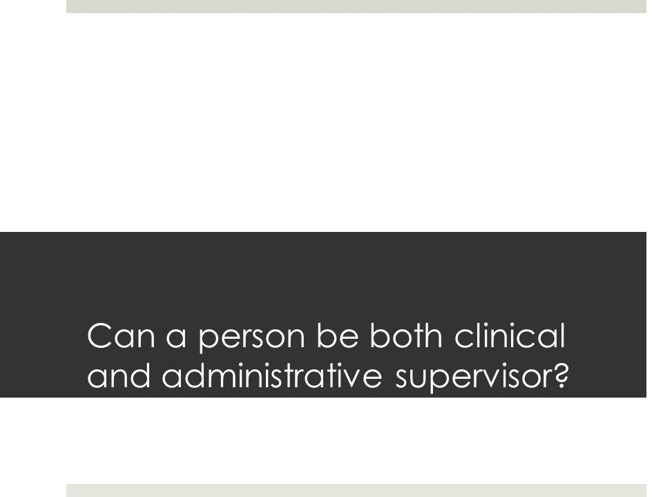 Can a person be both clinical and administrative supervisor?
