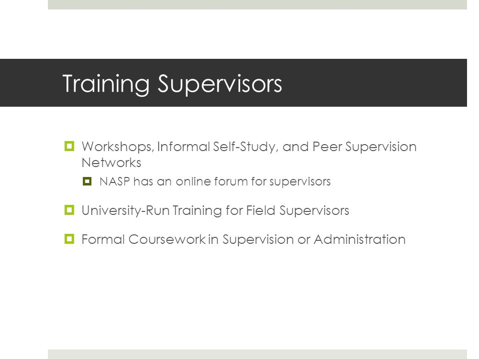 Training Supervisors  Workshops, Informal Self-Study, and Peer Supervision Networks  NASP has an online forum for supervisors  University-Run Training for Field Supervisors  Formal Coursework in Supervision or Administration