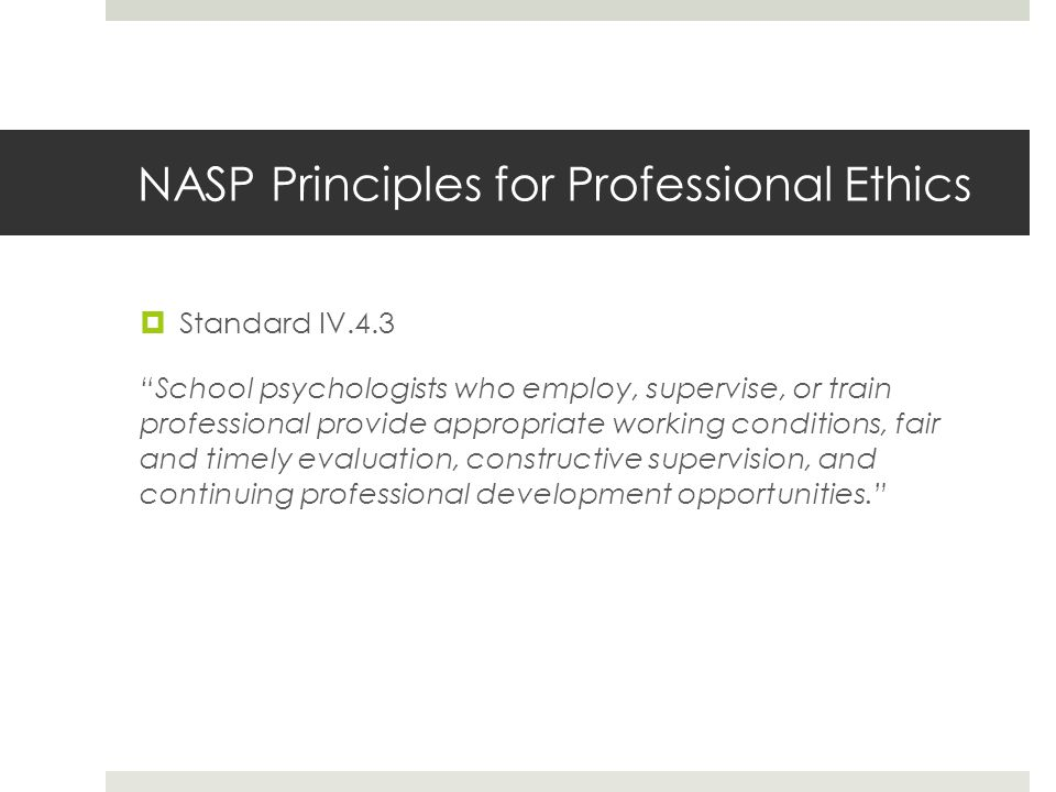 NASP Principles for Professional Ethics  Standard IV.4.3 School psychologists who employ, supervise, or train professional provide appropriate working conditions, fair and timely evaluation, constructive supervision, and continuing professional development opportunities.
