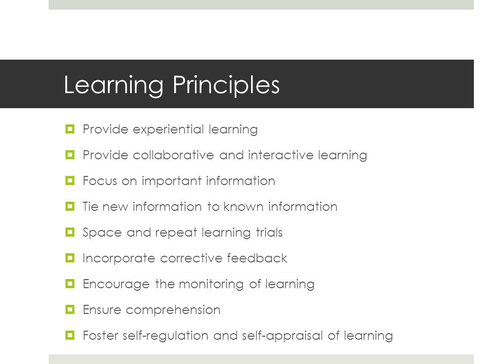 Learning Principles  Provide experiential learning  Provide collaborative and interactive learning  Focus on important information  Tie new information to known information  Space and repeat learning trials  Incorporate corrective feedback  Encourage the monitoring of learning  Ensure comprehension  Foster self-regulation and self-appraisal of learning