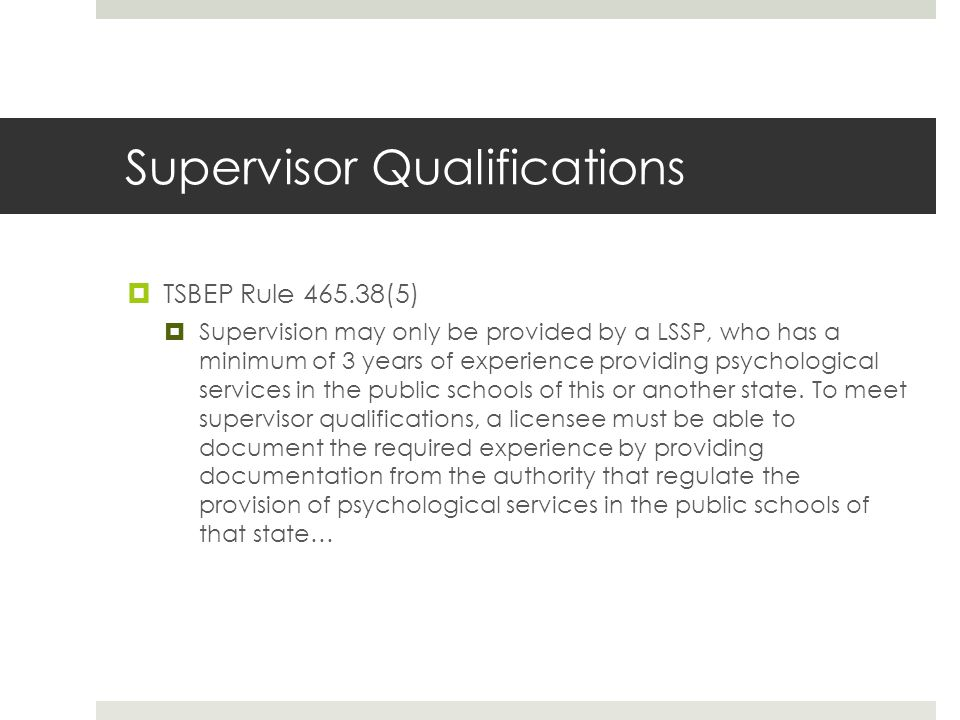 Supervisor Qualifications  TSBEP Rule 465.38(5)  Supervision may only be provided by a LSSP, who has a minimum of 3 years of experience providing psychological services in the public schools of this or another state.