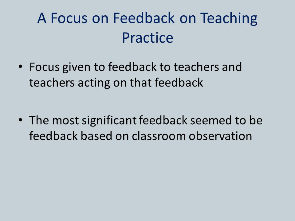A Focus on Feedback on Teaching Practice Focus given to feedback to teachers and teachers acting on that feedback The most significant feedback seemed to be feedback based on classroom observation