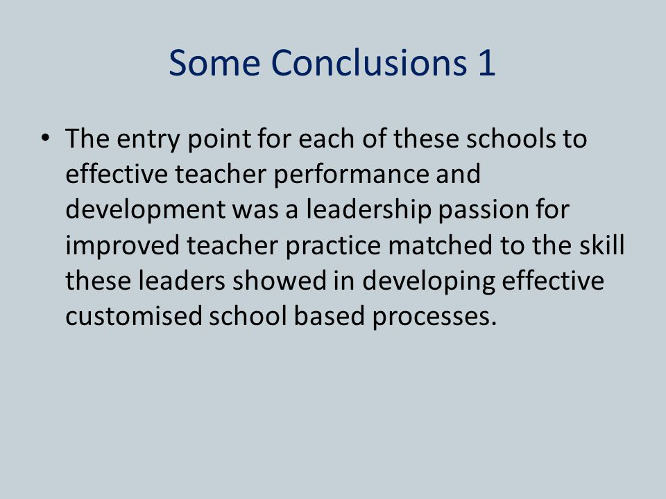 Some Conclusions 1 The entry point for each of these schools to effective teacher performance and development was a leadership passion for improved teacher practice matched to the skill these leaders showed in developing effective customised school based processes.