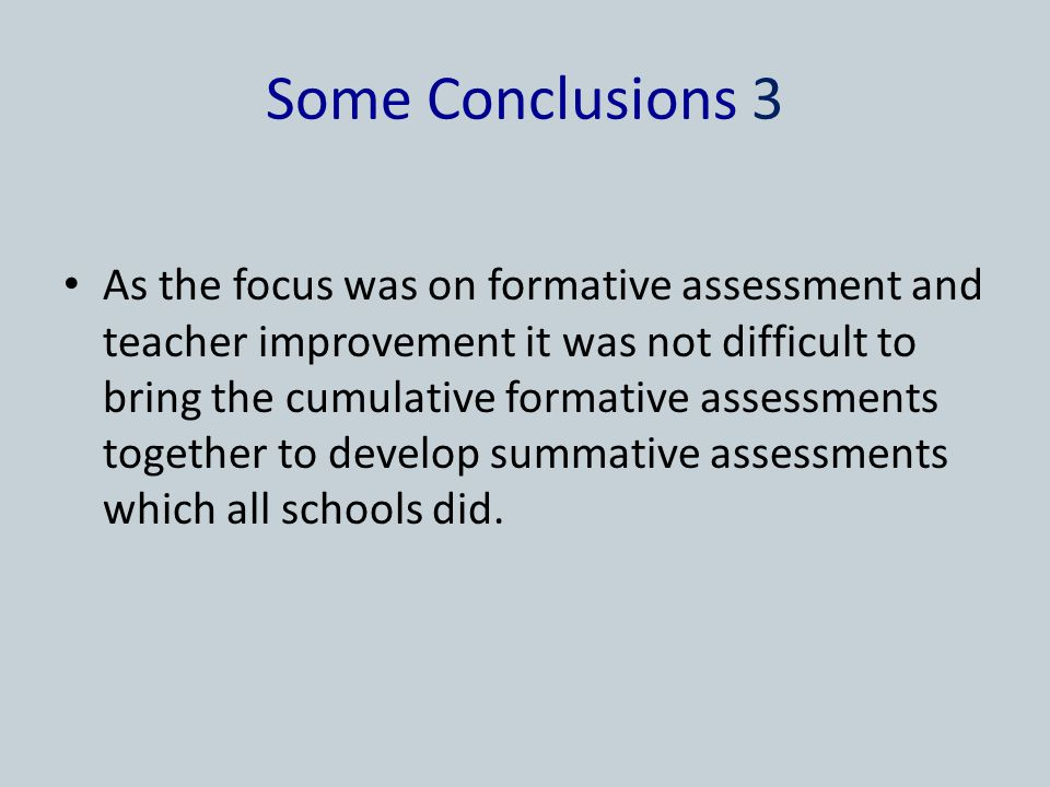 Some Conclusions 3 As the focus was on formative assessment and teacher improvement it was not difficult to bring the cumulative formative assessments together to develop summative assessments which all schools did.