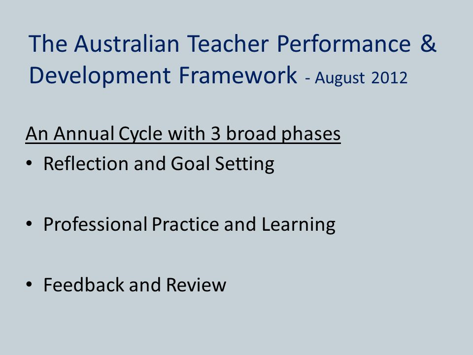 The Australian Teacher Performance & Development Framework - August 2012 An Annual Cycle with 3 broad phases Reflection and Goal Setting Professional Practice and Learning Feedback and Review