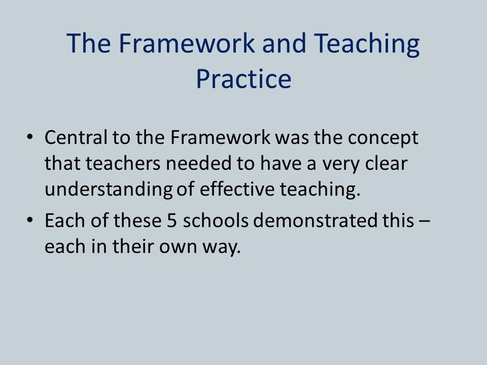 The Framework and Teaching Practice Central to the Framework was the concept that teachers needed to have a very clear understanding of effective teaching.