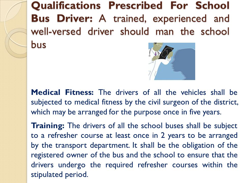 Qualifications Prescribed For School Bus Driver: A trained, experienced and well-versed driver should man the school bus Medical Fitness: The drivers of all the vehicles shall be subjected to medical fitness by the civil surgeon of the district, which may be arranged for the purpose once in five years.