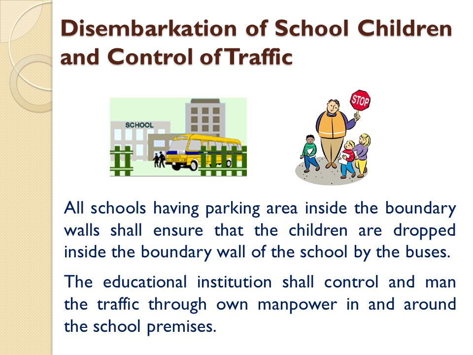 Disembarkation of School Children and Control of Traffic All schools having parking area inside the boundary walls shall ensure that the children are dropped inside the boundary wall of the school by the buses.