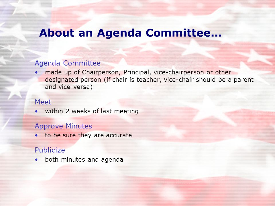 Agenda Committee made up of Chairperson, Principal, vice-chairperson or other designated person (if chair is teacher, vice-chair should be a parent and vice-versa) Meet within 2 weeks of last meeting Approve Minutes to be sure they are accurate Publicize both minutes and agenda About an Agenda Committee...