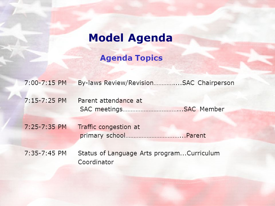 7:00-7:15 PMBy-laws Review/Revision…………....SAC Chairperson 7:15-7:25 PMParent attendance at SAC meetings……………………………...SAC Member 7:25-7:35 PMTraffic congestion at primary school……………………………...Parent 7:35-7:45 PMStatus of Language Arts program...Curriculum Coordinator Model Agenda Agenda Topics