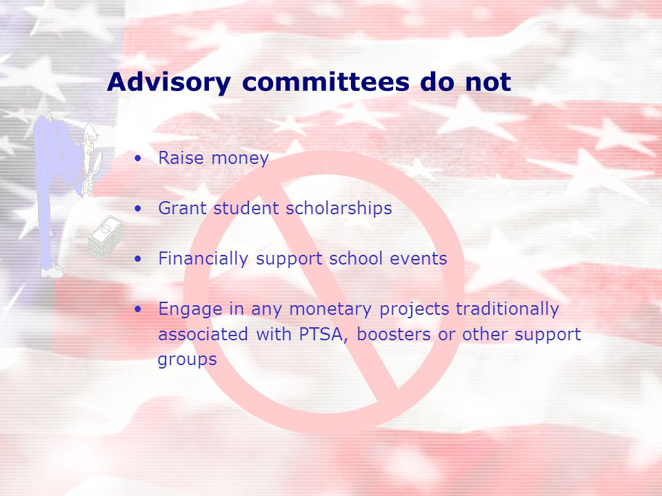 Advisory committees do not Raise money Grant student scholarships Financially support school events Engage in any monetary projects traditionally associated with PTSA, boosters or other support groups