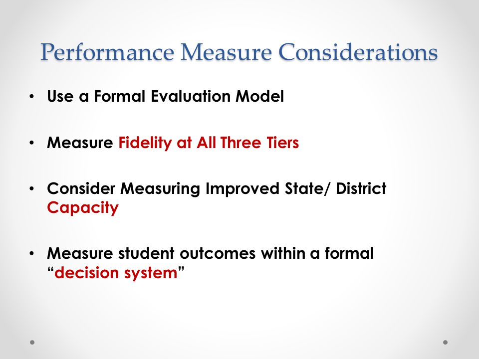 Performance Measure Considerations Use a Formal Evaluation Model Measure Fidelity at All Three Tiers Consider Measuring Improved State/ District Capac