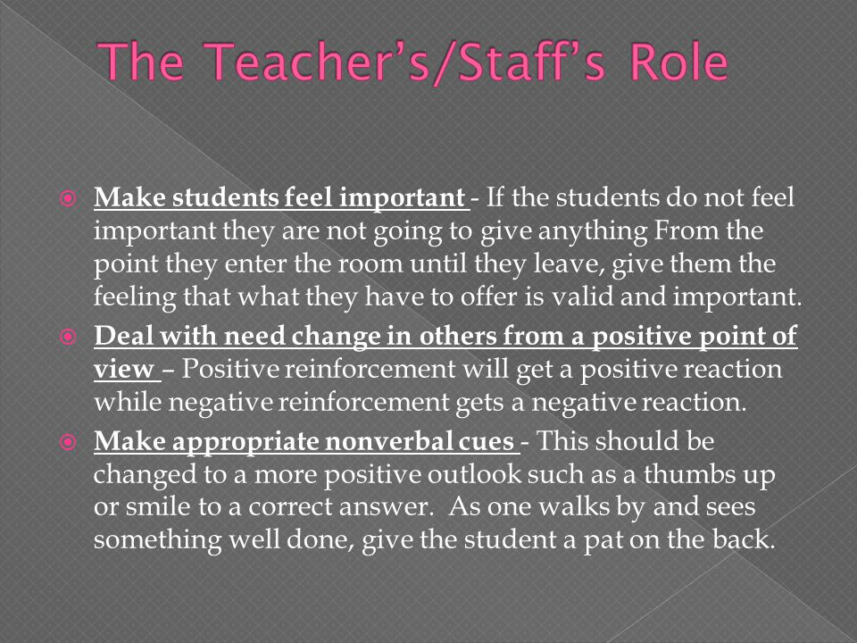  Make students feel important - If the students do not feel important they are not going to give anything From the point they enter the room until they leave, give them the feeling that what they have to offer is valid and important.