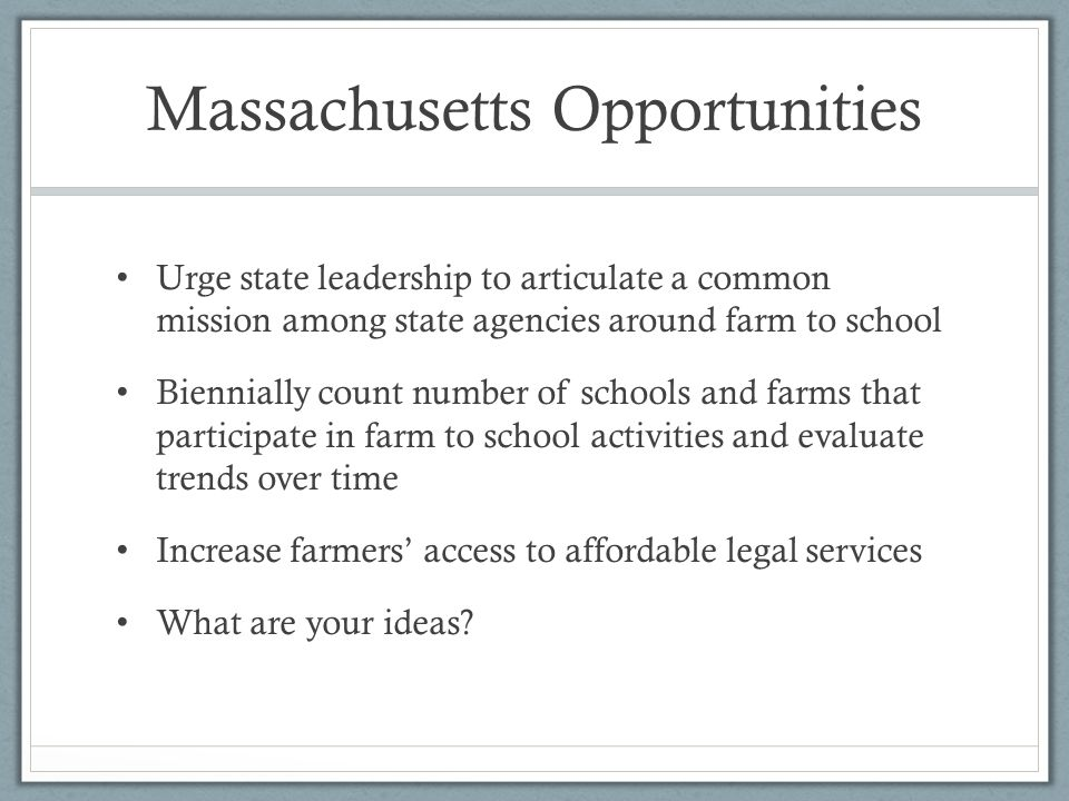 Massachusetts Opportunities Urge state leadership to articulate a common mission among state agencies around farm to school Biennially count number of schools and farms that participate in farm to school activities and evaluate trends over time Increase farmers' access to affordable legal services What are your ideas?