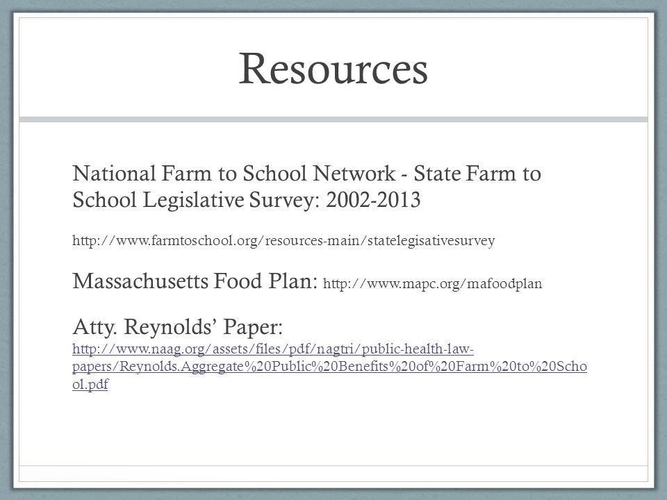 Resources National Farm to School Network - State Farm to School Legislative Survey: 2002-2013 http://www.farmtoschool.org/resources-main/statelegisativesurvey Massachusetts Food Plan: http://www.mapc.org/mafoodplan Atty.