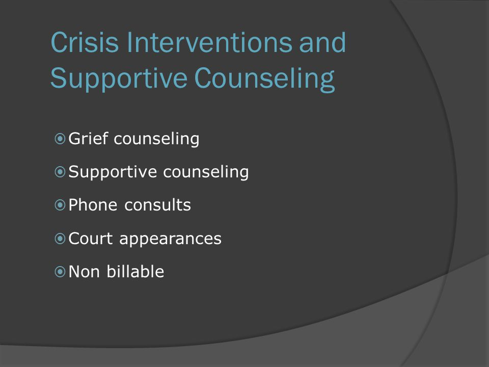 Crisis Interventions and Supportive Counseling  Grief counseling  Supportive counseling  Phone consults  Court appearances  Non billable