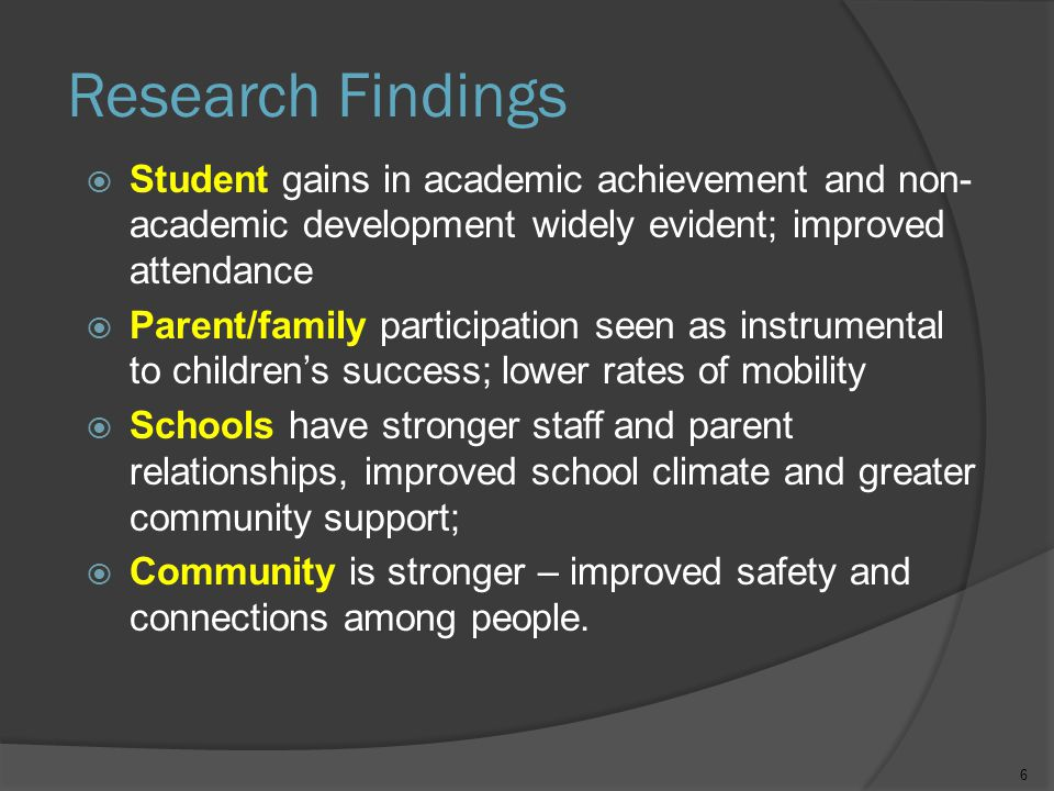 Research Findings  Student gains in academic achievement and non- academic development widely evident; improved attendance  Parent/family participation seen as instrumental to children's success; lower rates of mobility  Schools have stronger staff and parent relationships, improved school climate and greater community support;  Community is stronger – improved safety and connections among people.