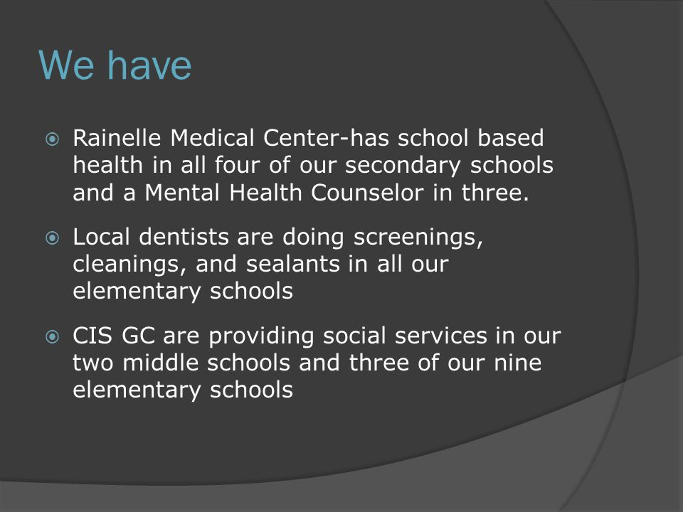 We have  Rainelle Medical Center-has school based health in all four of our secondary schools and a Mental Health Counselor in three.