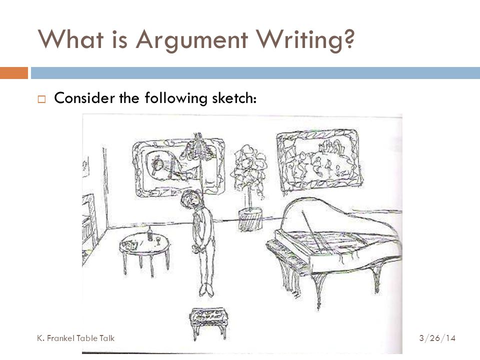 What is Argument Writing  Consider the following sketch: K. Frankel Table Talk 3/26/14