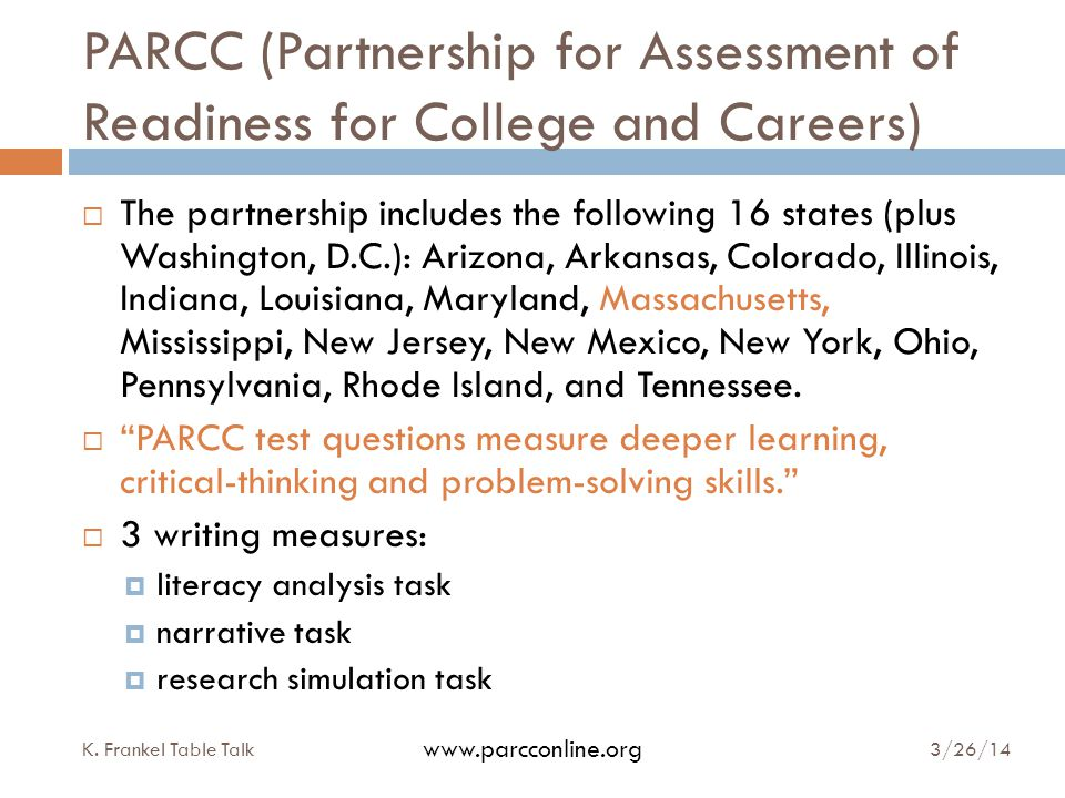 PARCC (Partnership for Assessment of Readiness for College and Careers)  The partnership includes the following 16 states (plus Washington, D.C.): Arizona, Arkansas, Colorado, Illinois, Indiana, Louisiana, Maryland, Massachusetts, Mississippi, New Jersey, New Mexico, New York, Ohio, Pennsylvania, Rhode Island, and Tennessee.