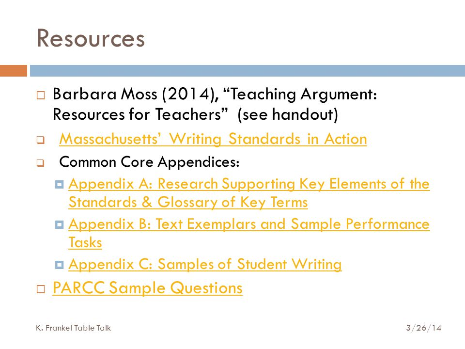 Resources  Barbara Moss (2014), Teaching Argument: Resources for Teachers (see handout)  Massachusetts' Writing Standards in Action Massachusetts' Writing Standards in Action  Common Core Appendices:  Appendix A: Research Supporting Key Elements of the Standards & Glossary of Key Terms Appendix A: Research Supporting Key Elements of the Standards & Glossary of Key Terms  Appendix B: Text Exemplars and Sample Performance Tasks Appendix B: Text Exemplars and Sample Performance Tasks  Appendix C: Samples of Student Writing Appendix C: Samples of Student Writing  PARCC Sample Questions PARCC Sample Questions K.