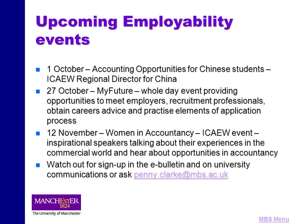 MBS Menu Upcoming Employability events n 1 October – Accounting Opportunities for Chinese students – ICAEW Regional Director for China n 27 October – MyFuture – whole day event providing opportunities to meet employers, recruitment professionals, obtain careers advice and practise elements of application process n 12 November – Women in Accountancy – ICAEW event – inspirational speakers talking about their experiences in the commercial world and hear about opportunities in accountancy n Watch out for sign-up in the e-bulletin and on university communications or ask penny.clarke@mbs.ac.uk penny.clarke@mbs.ac.uk