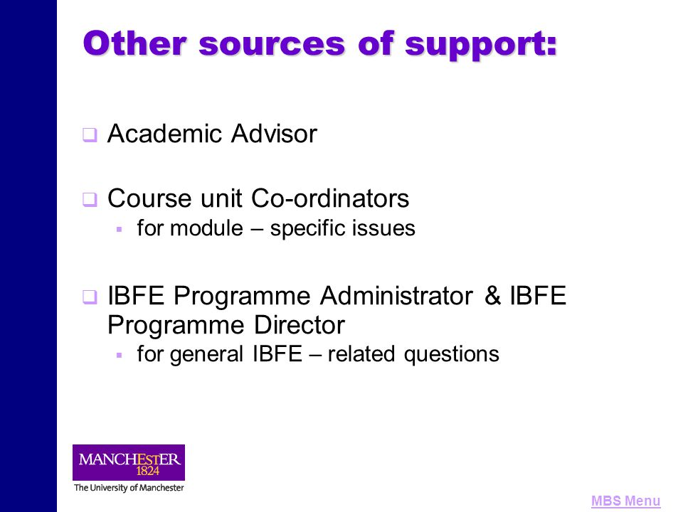 MBS Menu Other sources of support:   Academic Advisor   Course unit Co-ordinators   for module – specific issues   IBFE Programme Administrato