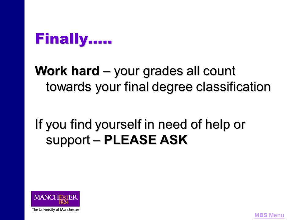 MBS MenuFinally….. Work hard – your grades all count towards your final degree classification If you find yourself in need of help or support – PLEASE