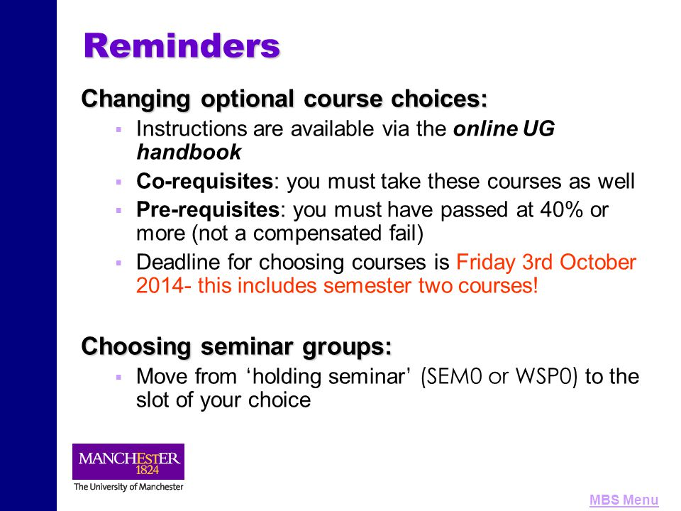 MBS MenuReminders Changing optional course choices:   Instructions are available via the online UG handbook   Co-requisites: you must take these courses as well   Pre-requisites: you must have passed at 40% or more (not a compensated fail)   Deadline for choosing courses is Friday 3rd October 2014- this includes semester two courses.