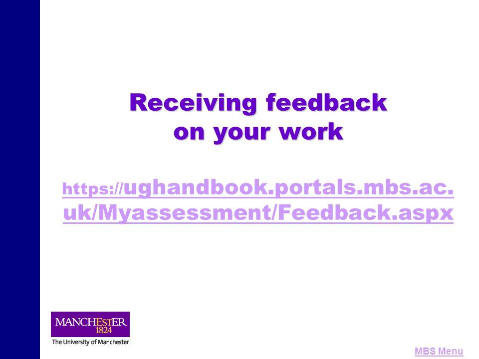 MBS Menu Receiving feedback on your work Receiving feedback on your work https:// ughandbook.portals.mbs.ac. uk/Myassessment/Feedback.aspx https:// ug