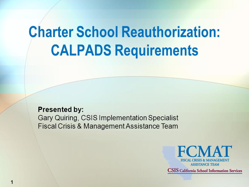 Presented by: Gary Quiring, CSIS Implementation Specialist Fiscal Crisis & Management Assistance Team Charter School Reauthorization: CALPADS Requirem